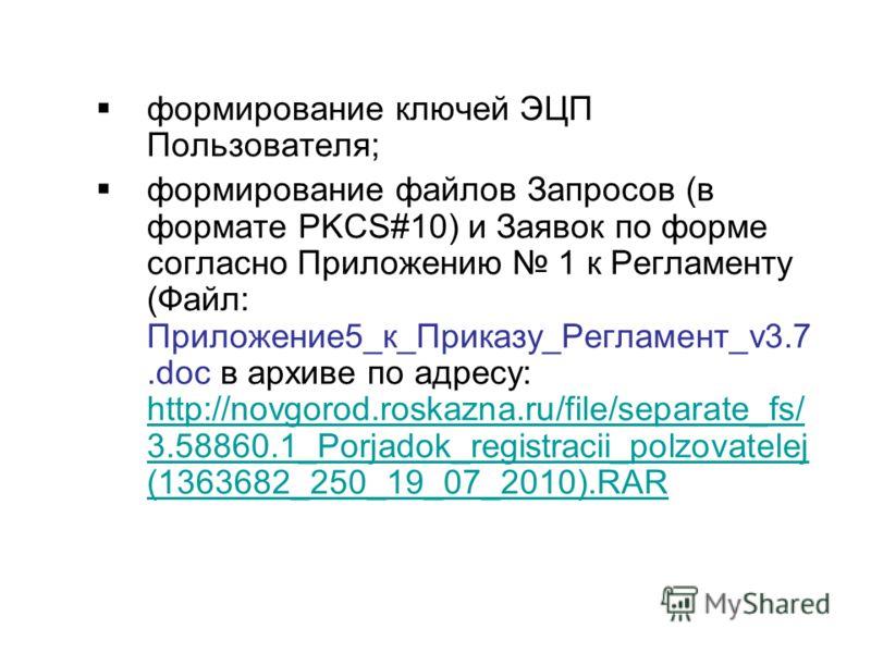 формирование ключей ЭЦП Пользователя; формирование файлов Запросов (в формате PKCS#10) и Заявок по форме согласно Приложению 1 к Регламенту (Файл: Приложение5_к_Приказу_Регламент_v3.7.doc в архиве по адресу: http://novgorod.roskazna.ru/file/separate_