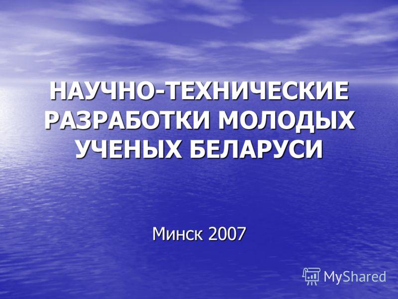 НАУЧНО-ТЕХНИЧЕСКИЕ РАЗРАБОТКИ МОЛОДЫХ УЧЕНЫХ БЕЛАРУСИ Минск 2007