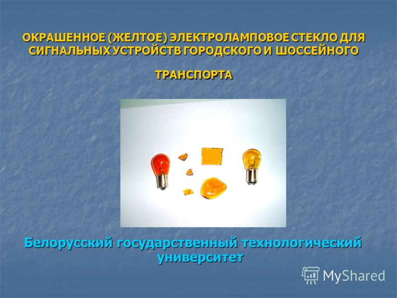 ОКРАШЕННОЕ (ЖЕЛТОЕ) ЭЛЕКТРОЛАМПОВОЕ СТЕКЛО ДЛЯ СИГНАЛЬНЫХ УСТРОЙСТВ ГОРОДСКОГО И ШОССЕЙНОГО ТРАНСПОРТА Белорусский государственный технологический университет