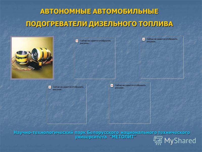 АВТОНОМНЫЕ АВТОМОБИЛЬНЫЕ ПОДОГРЕВАТЕЛИ ДИЗЕЛЬНОГО ТОПЛИВА Научно-технологический парк Белорусского национального технического университета МЕТОЛИТ