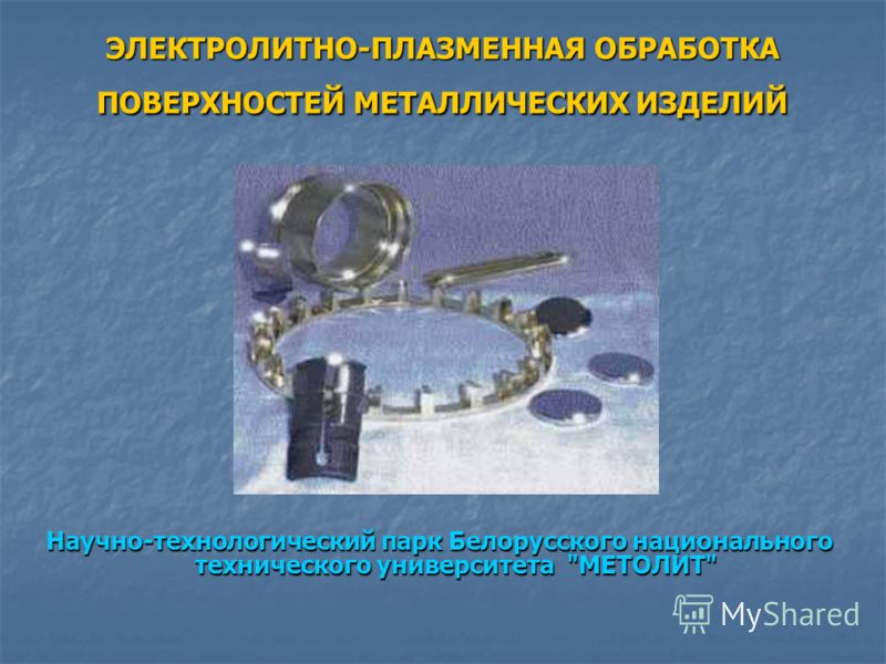 ЭЛЕКТРОЛИТНО-ПЛАЗМЕННАЯ ОБРАБОТКА ПОВЕРХНОСТЕЙ МЕТАЛЛИЧЕСКИХ ИЗДЕЛИЙ Научно-технологический парк Белорусского национального технического университета МЕТОЛИТ