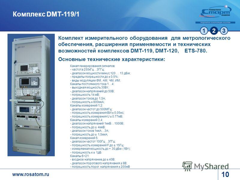 www.rosatom.ru 123 10 Комплекс DMT-119/1 Комплект измерительного оборудования для метрологического обеспечения, расширения применяемости и технических возможностей комплексов DMT-119, DMT-120, ETS-780. Основные технические характеристики: Канал генер