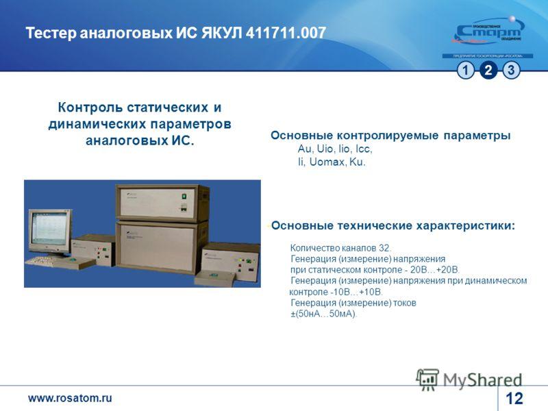 www.rosatom.ru 123 12 Тестер аналоговых ИС ЯКУЛ 411711.007 -Основные технические характеристики: Количество каналов 32. Генерация (измерение) напряжения при статическом контроле - 20В…+20В. Генерация (измерение) напряжения при динамическом контроле -