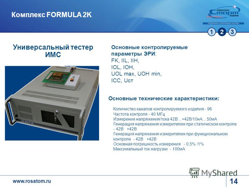 www.rosatom.ru 123 14 Комплекс FORMULA 2K Основные технические характеристики: Количество каналов контролируемого изделия - 96 Частота контроля - 40 МГц Измерение напряжения/тока 42В…+42В/10нА…50мА Генерация напряжения измерителем при статическом кон