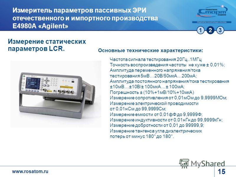 www.rosatom.ru 123 15 Измеритель параметров пассивных ЭРИ отечественного и импортного производства Е4980А «Agilent» Основные технические характеристики: Частота сигнала тестирования 20Гц..1МГц Точность воспроизведения частоты не хуже ± 0,01%; Амплиту