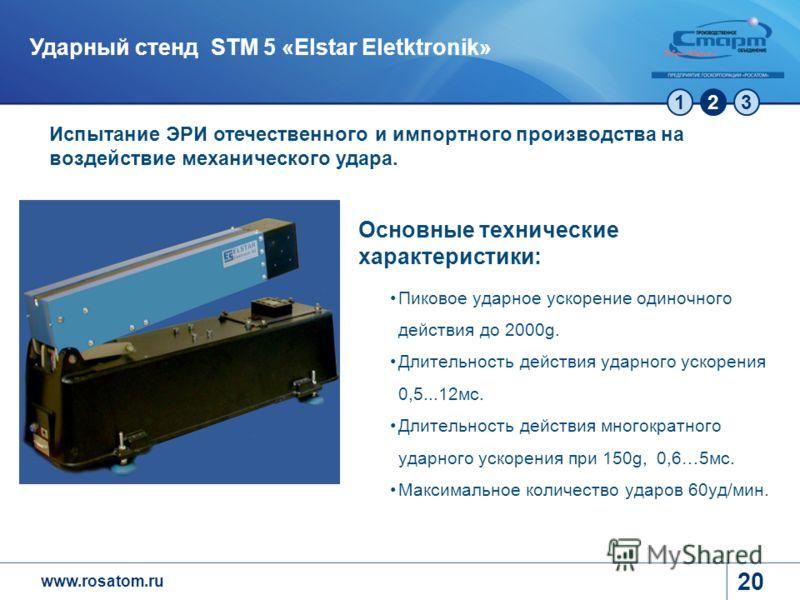 www.rosatom.ru 123 20 Ударный стенд STM 5 «Elstar Eletktronik» Испытание ЭРИ отечественного и импортного производства на воздействие механического удара. Основные технические характеристики: Пиковое ударное ускорение одиночного действия до 2000g. Дли
