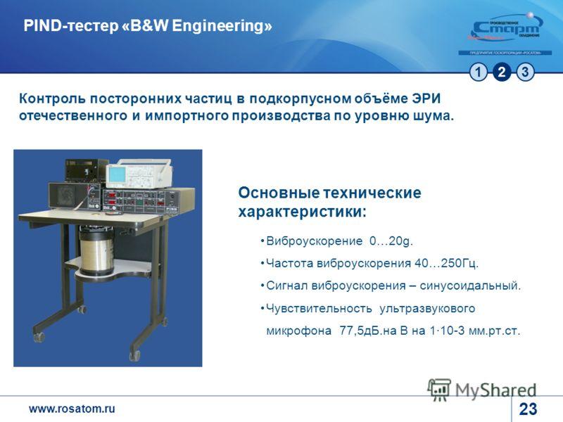 www.rosatom.ru 123 23 PIND-тестер «B&W Engineering» Контроль посторонних частиц в подкорпусном объёме ЭРИ отечественного и импортного производства по уровню шума. Основные технические характеристики: Виброускорение 0…20g. Частота виброускорения 40…25