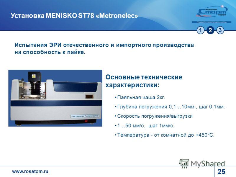 www.rosatom.ru 123 25 Установка MENISKO ST78 «Metronelec» Испытания ЭРИ отечественного и импортного производства на способность к пайке. Основные технические характеристики: Паяльная чаша 2кг. Глубина погружения 0,1…10мм., шаг 0,1мм. Скорость погруже