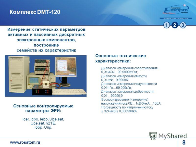 www.rosatom.ru 123 8 Комплекс DMT-120 Основные технические характеристики: Диапазон измерения сопротивления 0,01мОм…99,9999МОм; Диапазон измерения емкости 0,01фФ…9,9999Ф; Диапазон измерения индуктивности 0,01нГн…99,999кГн; Диапазон измерения добротно