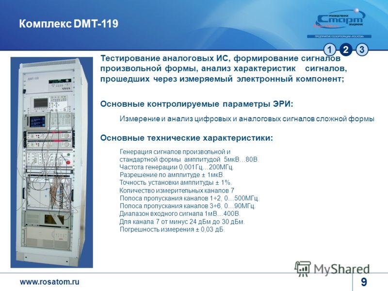 www.rosatom.ru 123 9 Комплекс DMT-119 Тестирование аналоговых ИС, формирование сигналов произвольной формы, анализ характеристик сигналов, прошедших через измеряемый электронный компонент; Основные контролируемые параметры ЭРИ: Измерение и анализ циф