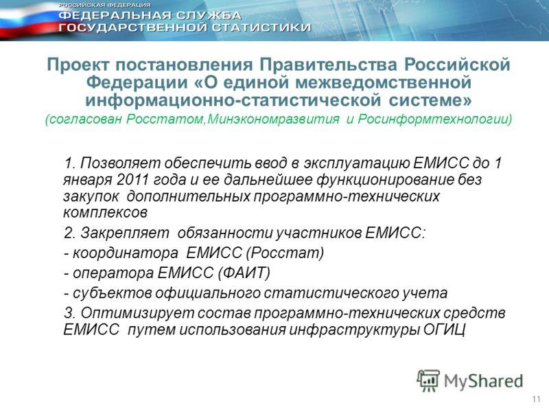 11 1. Позволяет обеспечить ввод в эксплуатацию ЕМИСС до 1 января 2011 года и ее дальнейшее функционирование без закупок дополнительных программно-технических комплексов 2. Закрепляет обязанности участников ЕМИСС: - координатора ЕМИСС (Росстат) - опер