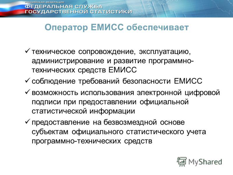 Оператор ЕМИСС обеспечивает техническое сопровождение, эксплуатацию, администрирование и развитие программно- технических средств ЕМИСС соблюдение требований безопасности ЕМИСС возможность использования электронной цифровой подписи при предоставлении