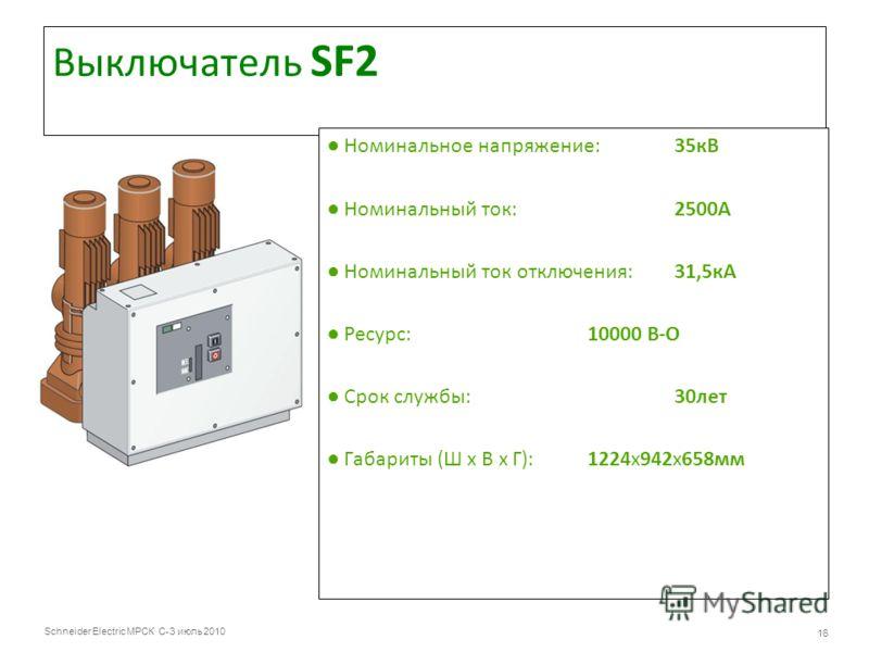 Schneider Electric МРСК С-З июль 2010 16 Выключатель SF2 Номинальное напряжение:35кВ Номинальный ток:2500А Номинальный ток отключения:31,5кА Ресурс:10000 В-О Срок службы:30лет Габариты (Ш х В х Г): 1224х942х658мм