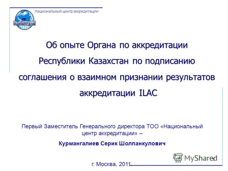 1 Национальный центр аккредитации Об опыте Органа по аккредитации Республики Казахстан по подписанию соглашения о взаимном признании результатов аккредитации ILAC аккредитации ILAC Первый Заместитель Генерального директора ТОО «Национальный центр акк