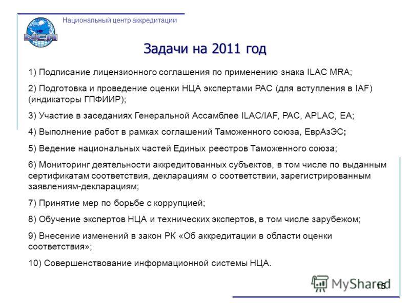 15 Национальный центр аккредитации Задачи на 2011 год 1) Подписание лицензионного соглашения по применению знака ILAC MRA; 2) Подготовка и проведение оценки НЦА экспертами PAC (для вступления в IAF) (индикаторы ГПФИИР); 3) Участие в заседаниях Генера