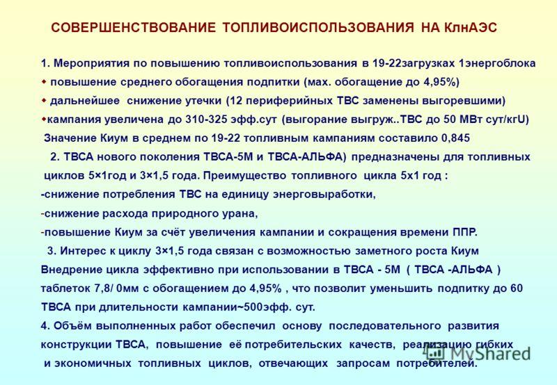 СОВЕРШЕНСТВОВАНИЕ ТОПЛИВОИСПОЛЬЗОВАНИЯ НА КлнАЭС 1. Мероприятия по повышению топливоиспользования в 19-22загрузках 1энергоблока повышение среднего обогащения подпитки (мах. обогащение до 4,95%) дальнейшее снижение утечки (12 периферийных ТВС заменены