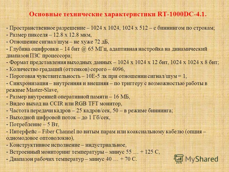Основные технические характеристики RT-1000DC-4.1. - Пространственное разрешение – 1024 х 1024, 1024 х 512 – с биннингом по строкам; - Размер пикселя – 12.8 х 12.8 мкм, - Отношение сигнал/шум – не хуже 72 дБ, - Глубина оцифровки – 14 бит @ 65 МГц, ад