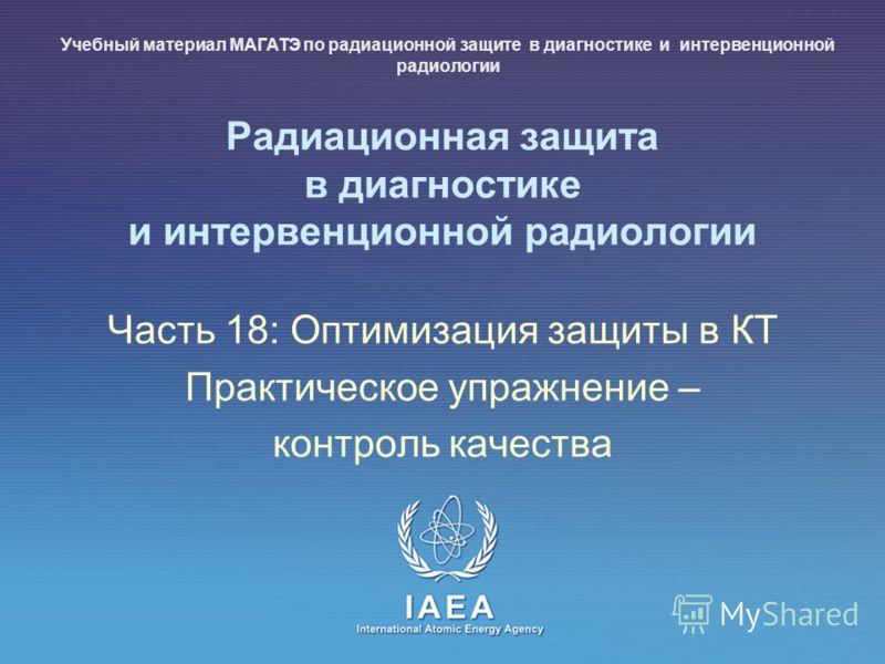 IAEA International Atomic Energy Agency Радиационная защита в диагностике и интервенционной радиологии Часть 18: Оптимизация защиты в КТ Практическое упражнение – контроль качества Учебный материал МАГАТЭ по радиационной защите в диагностике и интерв