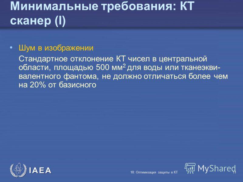IAEA 18: Оптимизация защиты в КТ11 Минимальные требования: КТ сканер (I) Шум в изображении Стандартное отклонение КТ чисел в центральной области, площадью 500 мм 2 для воды или тканеэкви- валентного фантома, не должно отличаться более чем на 20% от б