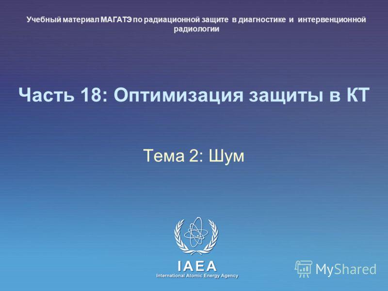 IAEA International Atomic Energy Agency Часть 18: Оптимизация защиты в КТ Тема 2: Шум Учебный материал МАГАТЭ по радиационной защите в диагностике и интервенционной радиологии