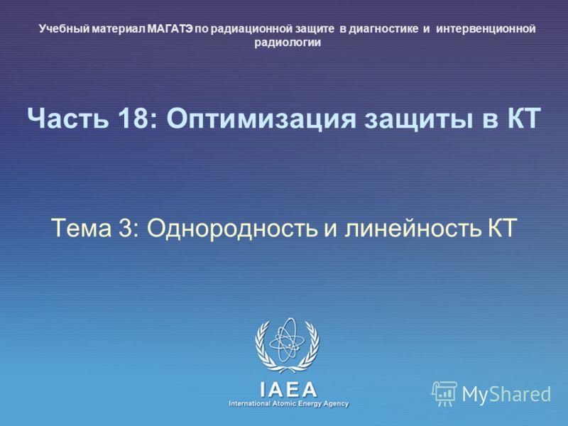IAEA International Atomic Energy Agency Часть 18: Оптимизация защиты в КТ Тема 3: Однородность и линейность КТ Учебный материал МАГАТЭ по радиационной защите в диагностике и интервенционной радиологии