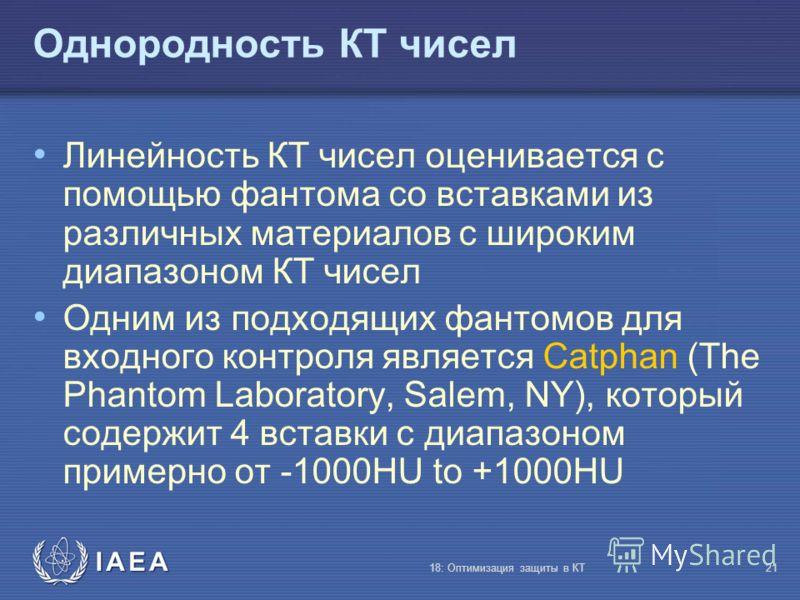 IAEA 18: Оптимизация защиты в КТ21 Однородность КТ чисел Линейность КТ чисел оценивается с помощью фантома со вставками из различных материалов с широким диапазоном КТ чисел Одним из подходящих фантомов для входного контроля является Catphan (The Pha