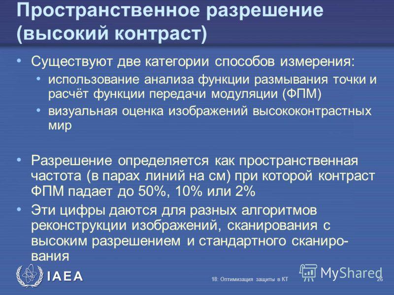 IAEA 18: Оптимизация защиты в КТ26 Пространственное разрешение (высокий контраст) Существуют две категории способов измерения: использование анализа функции размывания точки и расчёт функции передачи модуляции (ФПМ) визуальная оценка изображений высо