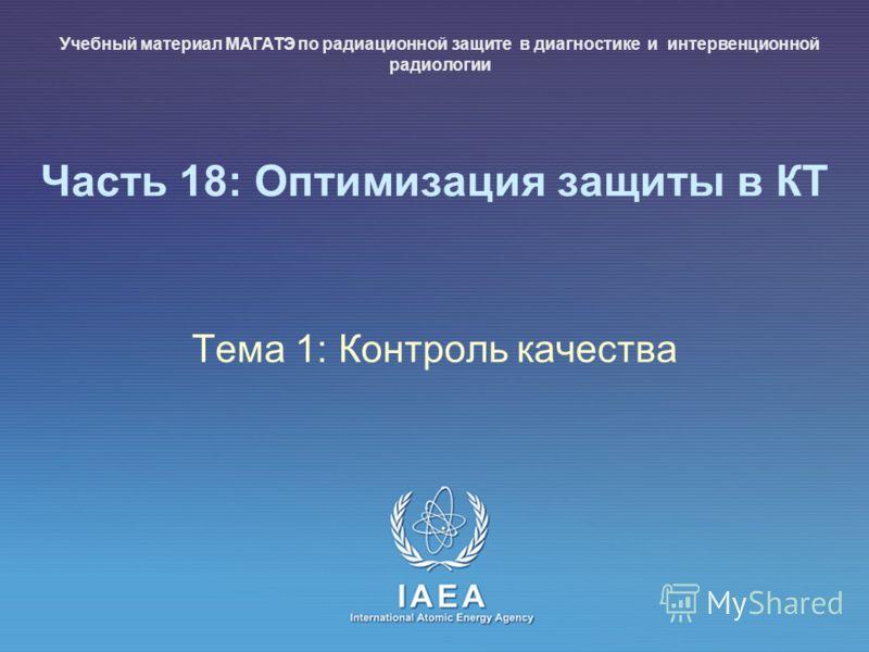 IAEA International Atomic Energy Agency Часть 18: Оптимизация защиты в КТ Тема 1: Контроль качества Учебный материал МАГАТЭ по радиационной защите в диагностике и интервенционной радиологии