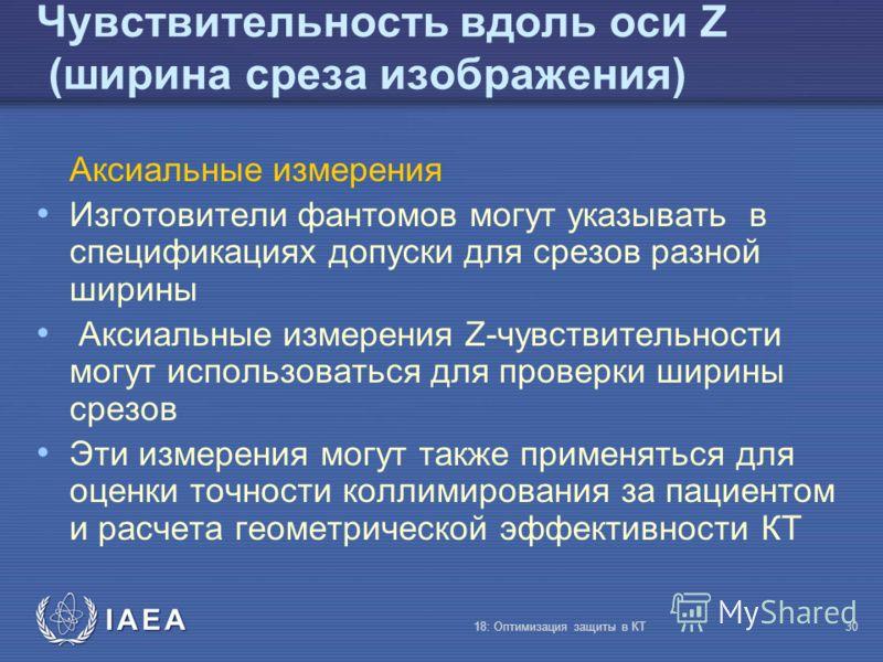 IAEA 18: Оптимизация защиты в КТ30 Чувствительность вдоль оси Z (ширина среза изображения) Аксиальные измерения Изготовители фантомов могут указывать в спецификациях допуски для срезов разной ширины Аксиальные измерения Z-чувствительности могут испол