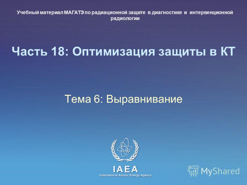 IAEA International Atomic Energy Agency Часть 18: Оптимизация защиты в КТ Тема 6: Выравнивание Учебный материал МАГАТЭ по радиационной защите в диагностике и интервенционной радиологии