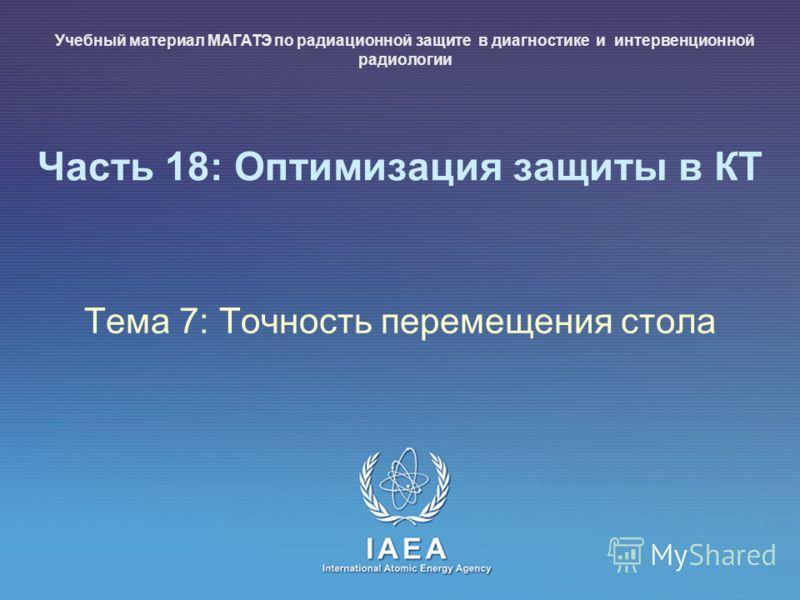 IAEA International Atomic Energy Agency Часть 18: Оптимизация защиты в КТ Тема 7: Точность перемещения стола Учебный материал МАГАТЭ по радиационной защите в диагностике и интервенционной радиологии