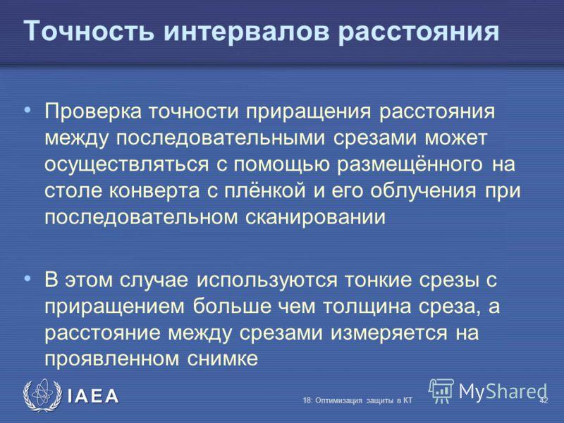 IAEA 18: Оптимизация защиты в КТ42 Точность интервалов расстояния Проверка точности приращения расстояния между последовательными срезами может осуществляться с помощью размещённого на столе конверта с плёнкой и его облучения при последовательном ска