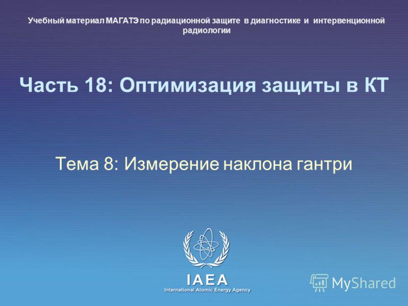 IAEA International Atomic Energy Agency Часть 18: Оптимизация защиты в КТ Тема 8: Измерение наклона гантри Учебный материал МАГАТЭ по радиационной защите в диагностике и интервенционной радиологии