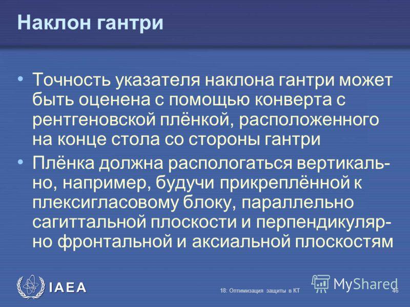 IAEA 18: Оптимизация защиты в КТ46 Наклон гантри Точность указателя наклона гантри может быть оценена с помощью конверта с рентгеновской плёнкой, расположенного на конце стола со стороны гантри Плёнка должна распологаться вертикаль- но, например, буд