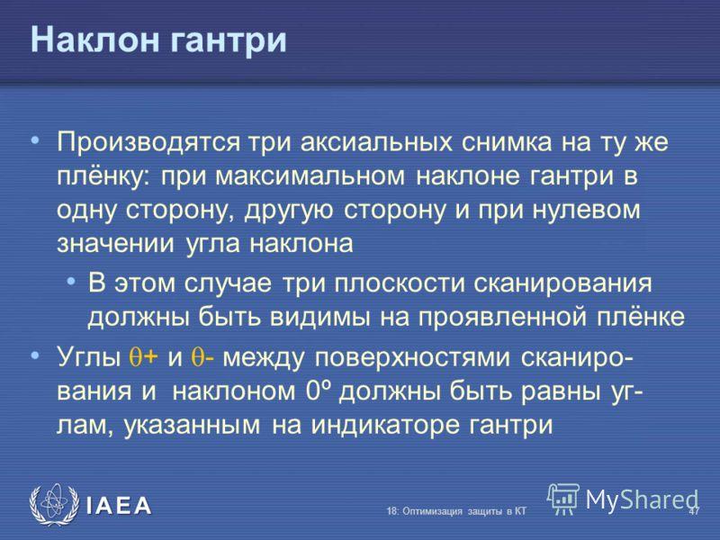IAEA 18: Оптимизация защиты в КТ47 Наклон гантри Производятся три аксиальных снимка на ту же плёнку: при максимальном наклоне гантри в одну сторону, другую сторону и при нулевом значении угла наклона В этом случае три плоскости сканирования должны бы