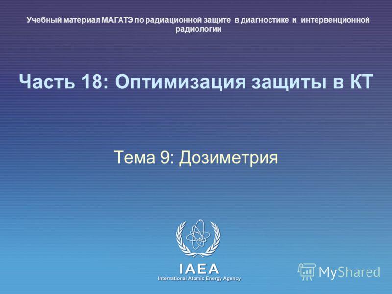 IAEA International Atomic Energy Agency Часть 18: Оптимизация защиты в КТ Тема 9: Дозиметрия Учебный материал МАГАТЭ по радиационной защите в диагностике и интервенционной радиологии