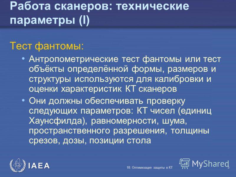 IAEA 18: Оптимизация защиты в КТ5 Работа сканеров: технические параметры (I) Тест фантомы: Антропометрические тест фантомы или тест объёкты определённой формы, размеров и структуры используются для калибровки и оценки характеристик КТ сканеров Они до