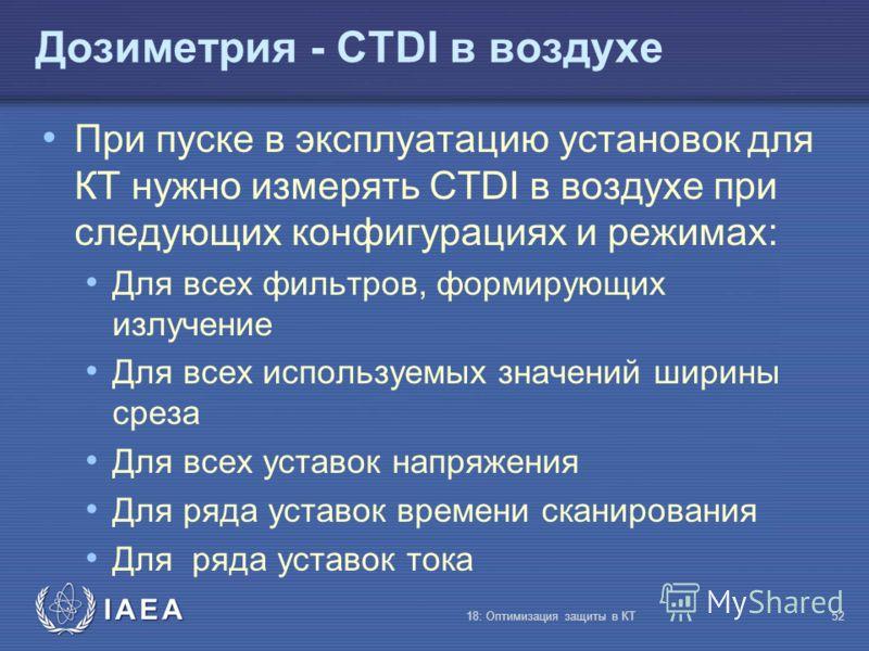 IAEA 18: Оптимизация защиты в КТ52 Дозиметрия - CTDI в воздухе При пуске в эксплуатацию установок для КТ нужно измерять CTDI в воздухе при следующих конфигурациях и режимах: Для всех фильтров, формирующих излучение Для всех используемых значений шири