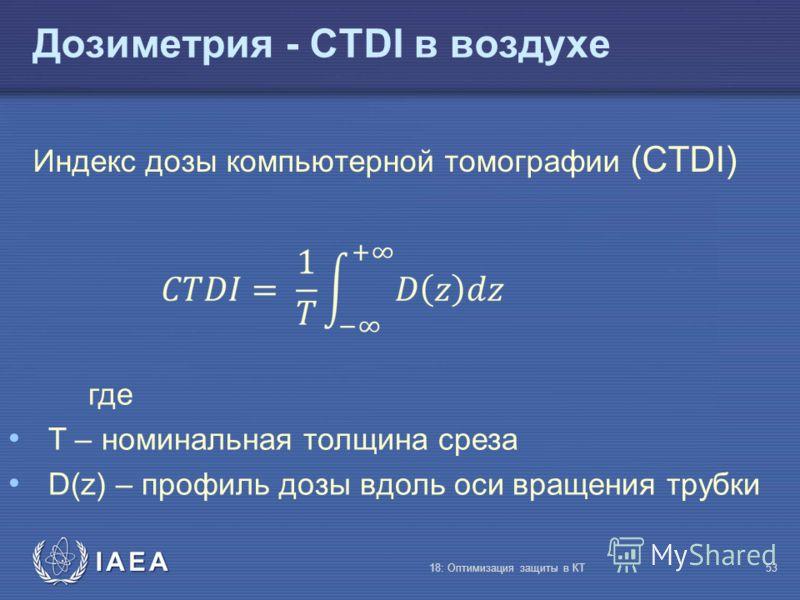 IAEA Индекс дозы компьютерной томографии (CTDI) 18: Оптимизация защиты в КТ53 где T – номинальная толщина среза D(z) – профиль дозы вдоль оси вращения трубки Дозиметрия - CTDI в воздухе