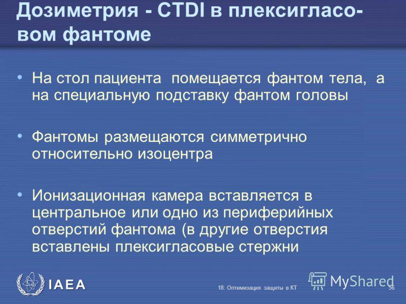 IAEA 18: Оптимизация защиты в КТ56 Дозиметрия - CTDI в плексигласо- вом фантоме На стол пациента помещается фантом тела, а на специальную подставку фантом головы Фантомы размещаются симметрично относительно изоцентра Ионизационная камера вставляется