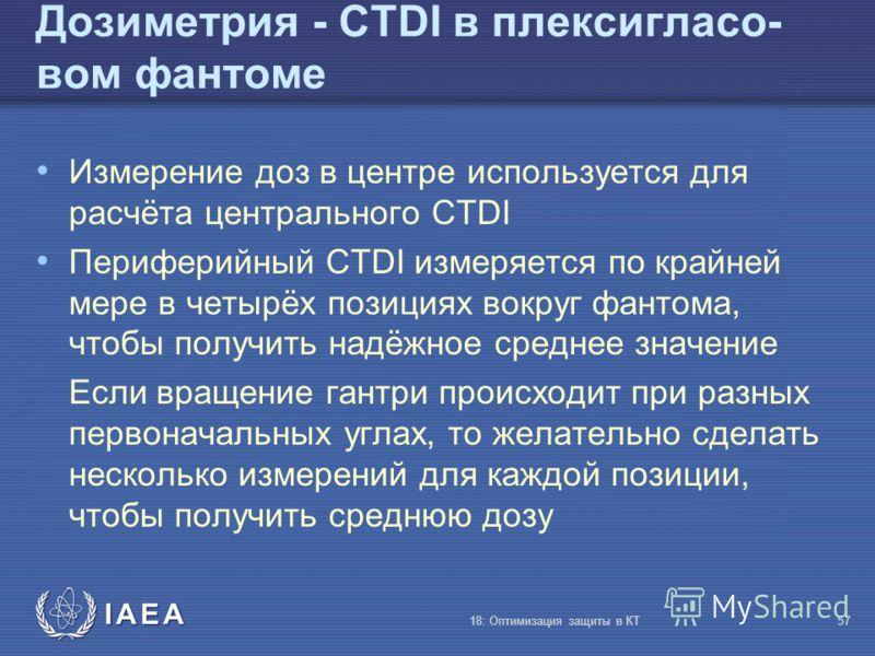IAEA 18: Оптимизация защиты в КТ57 Дозиметрия - CTDI в плексигласо- вом фантоме Измерение доз в центре используется для расчёта центрального CTDI Периферийный CTDI измеряется по крайней мере в четырёх позициях вокруг фантома, чтобы получить надёжное