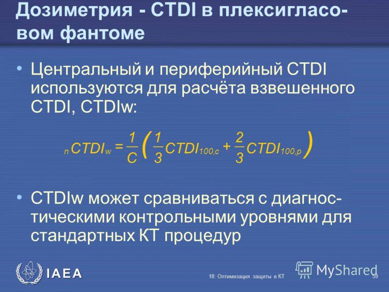 IAEA 18: Оптимизация защиты в КТ59 Центральный и периферийный CTDI используются для расчёта взвешенного CTDI, CTDIw: CTDIw может сравниваться с диагнос- тическими контрольными уровнями для стандартных КТ процедур Дозиметрия - CTDI в плексигласо- вом