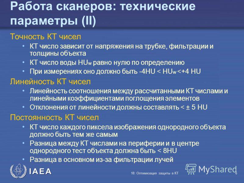 IAEA 18: Оптимизация защиты в КТ6 Работа сканеров: технические параметры (II) Точность КТ чисел КТ число зависит от напряжения на трубке, фильтрации и толщины объекта КТ число воды HU w равно нулю по определению При измерениях оно должно быть -4HU <