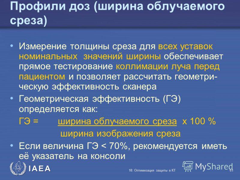 IAEA 18: Оптимизация защиты в КТ61 Профили доз (ширина облучаемого среза) Измерение толщины среза для всех уставок номинальных значений ширины обеспечивает прямое тестирование коллимации луча перед пациентом и позволяет рассчитать геометри- ческую эф