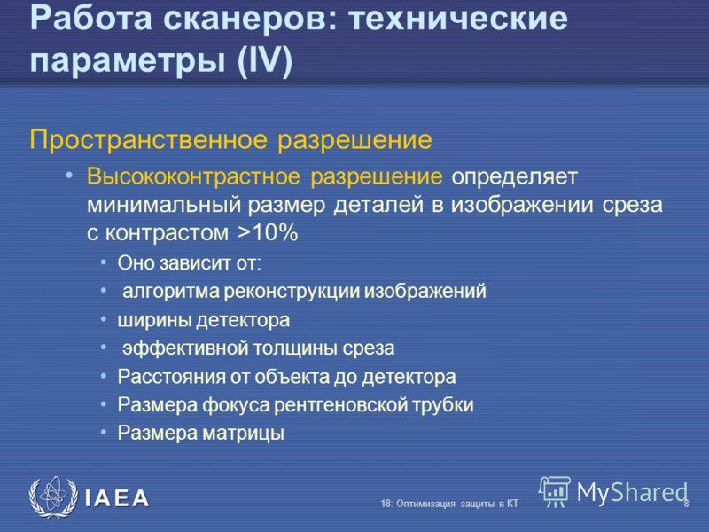 IAEA 18: Оптимизация защиты в КТ8 Работа сканеров: технические параметры (IV) Пространственное разрешение Высококонтрастное разрешение определяет минимальный размер деталей в изображении среза с контрастом >10% Оно зависит от: алгоритма реконструкции