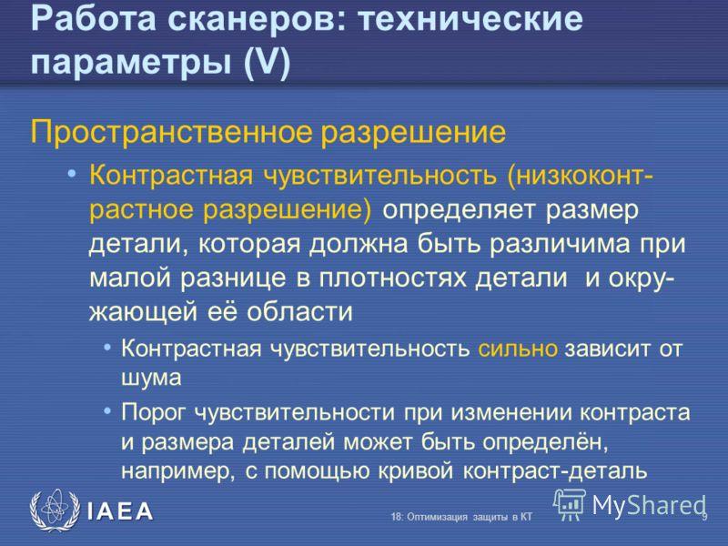 IAEA 18: Оптимизация защиты в КТ9 Работа сканеров: технические параметры (V) Пространственное разрешение Контрастная чувствительность (низкоконт- растное разрешение) определяет размер детали, которая должна быть различима при малой разнице в плотност