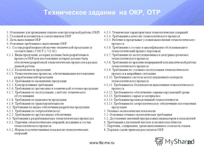 www.ttc-nw.ru25 Техническое задание на НИР 1. Основание для проведения научно-исследовательской работы (НИР) 2. Головной исполнитель и соисполнители НИР: 3. Цель выполнения НИР 4. Основные требования к выполнению НИР 4.1. Состав разрабатываемой научн