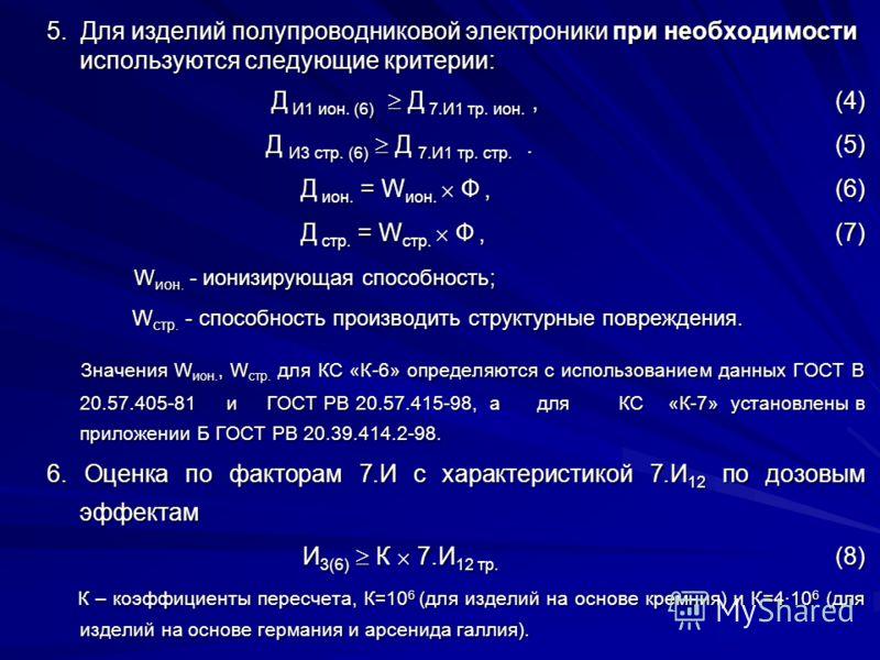5. Для изделий полупроводниковой электроники при необходимости используются следующие критерии: Д И1 ион. (6) Д 7.И1 тр. ион., (4) Д И3 стр. (6) Д 7.И1 тр. стр.. (5) Д ион. = W ион. Ф, (6) Д стр. = W стр. Ф, (7) W ион. - ионизирующая способность; W и