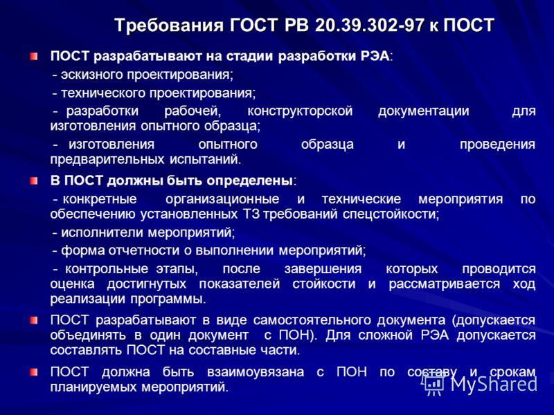 Требования ГОСТ РВ 20.39.302-97 к ПОСТ ПОСТ разрабатывают на стадии разработки РЭА: - эскизного проектирования; - технического проектирования; - разработки рабочей, конструкторской документации для изготовления опытного образца; - изготовления опытно