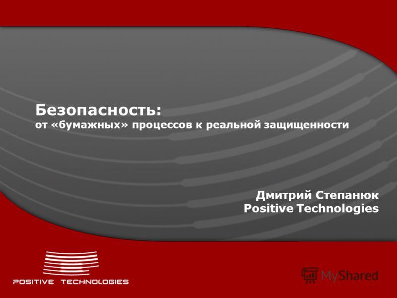 Безопасность: от «бумажных» процессов к реальной защищенности Дмитрий Степанюк Positive Technologies